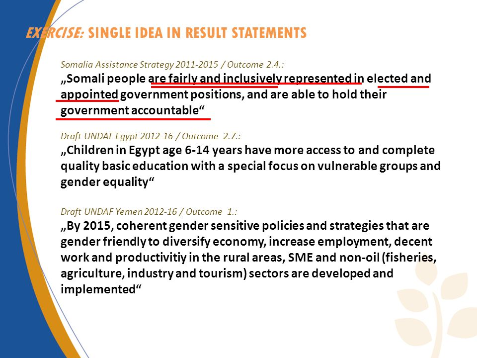 EXERCISE: SINGLE IDEA IN RESULT STATEMENTS Somalia Assistance Strategy 2011-2015 / Outcome 2.4.: Somali people are fairly and inclusively represented in elected and appointed government positions, and are able to hold their government accountable Draft UNDAF Egypt 2012-16 / Outcome 2.7.: Children in Egypt age 6-14 years have more access to and complete quality basic education with a special focus on vulnerable groups and gender equality Draft UNDAF Yemen 2012-16 / Outcome 1.: By 2015, coherent gender sensitive policies and strategies that are gender friendly to diversify economy, increase employment, decent work and productivitiy in the rural areas, SME and non-oil (fisheries, agriculture, industry and tourism) sectors are developed and implemented