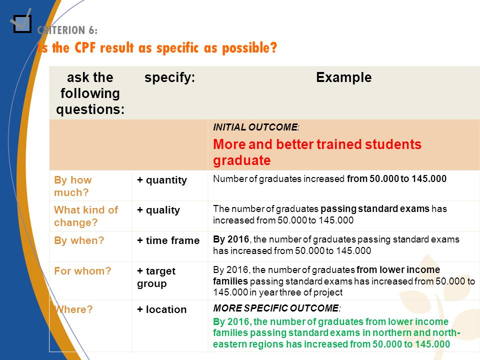 CRITERION 6: Is the CPF result as specific as possible? ask the following questions: specify:Example INITIAL OUTCOME: More and better trained students