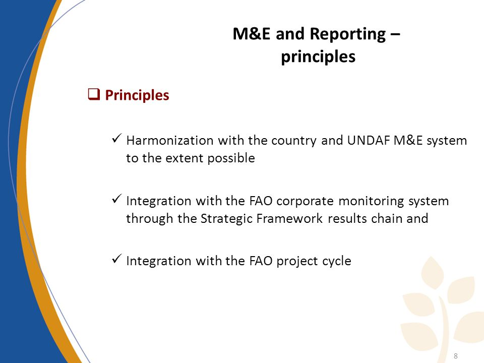 M&E and Reporting – principles Principles Harmonization with the country and UNDAF M&E system to the extent possible Integration with the FAO corporate monitoring system through the Strategic Framework results chain and Integration with the FAO project cycle 8