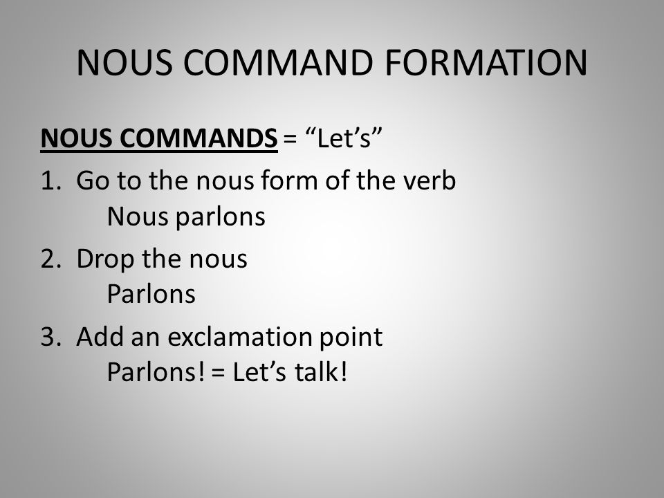 NOUS COMMAND FORMATION NOUS COMMANDS = Lets 1. Go to the nous form of the verb Nous parlons 2.