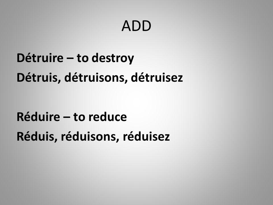 ADD Détruire – to destroy Détruis, détruisons, détruisez Réduire – to reduce Réduis, réduisons, réduisez