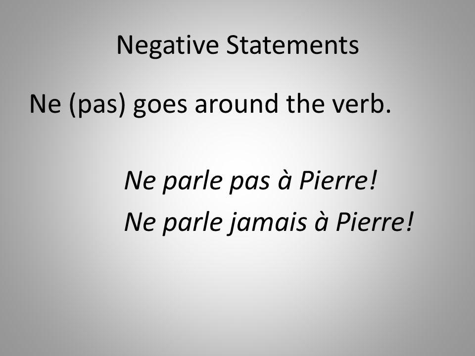 Negative Statements Ne (pas) goes around the verb. Ne parle pas à Pierre! Ne parle jamais à Pierre!