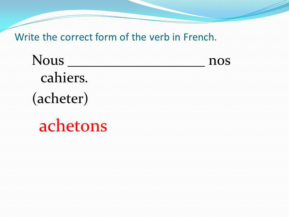 Write the correct form of the verb in French. Nous ___________________ nos cahiers. (acheter) achetons