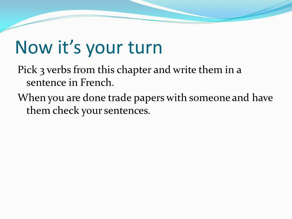 Now its your turn Pick 3 verbs from this chapter and write them in a sentence in French. When you are done trade papers with someone and have them che