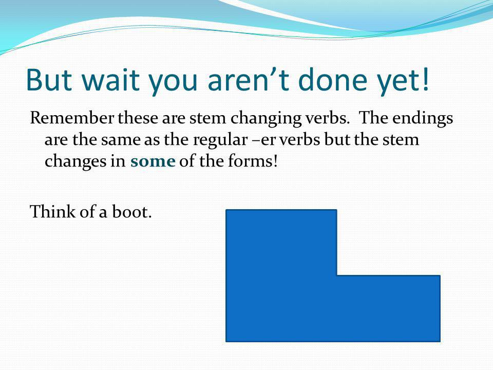 But wait you arent done yet! Remember these are stem changing verbs. The endings are the same as the regular –er verbs but the stem changes in some of