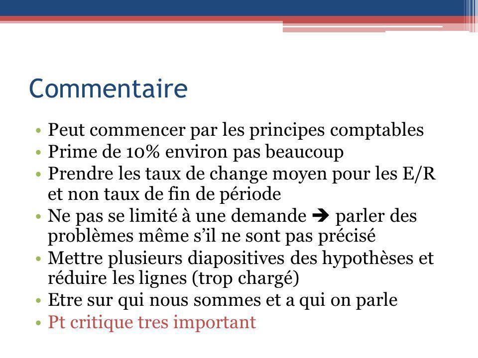 Commentaire Peut commencer par les principes comptables Prime de 10% environ pas beaucoup Prendre les taux de change moyen pour les E/R et non taux de
