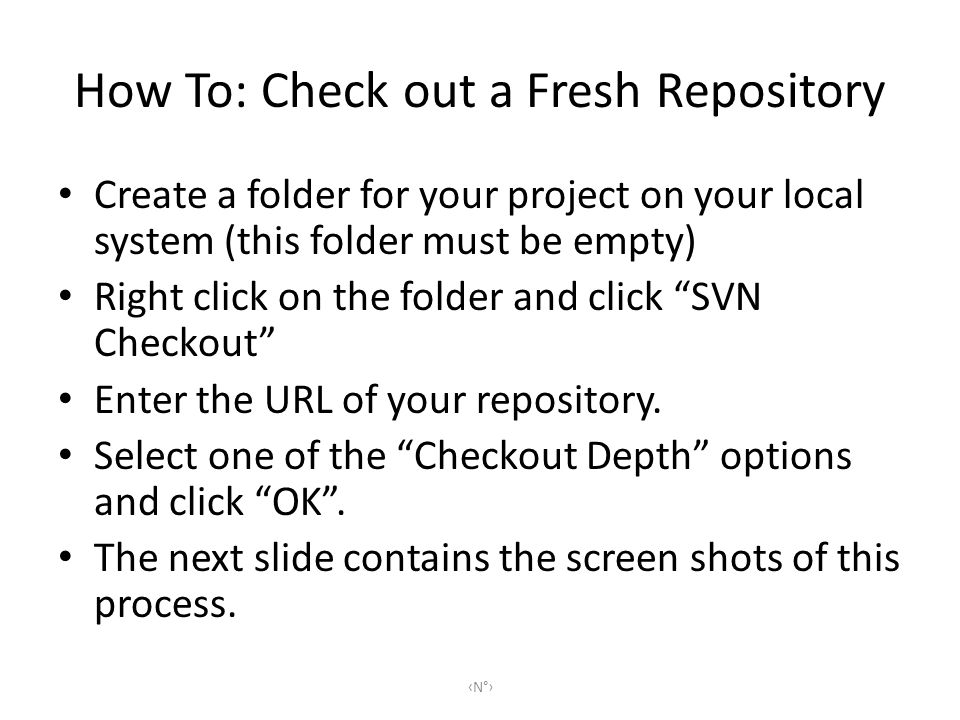 How To: Check out a Fresh Repository Create a folder for your project on your local system (this folder must be empty) Right click on the folder and click SVN Checkout Enter the URL of your repository.