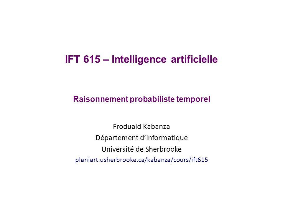 Prédiction dans un HMM Exemple: décoder un message binaire avec canal bruité (T=4) on souhaite calculer la distribution de prédiction P(H 6 =0 | S 1 =0,S 2 =1,S 3 =0,S 4 =0) récursion (k=0): π(i,k+1) = j P(H t+k+1 = i|H t+k = j) π(j,k) IFT615Froduald Kabanza62 H t =0H t =1 P(S t =0 | H t )0.90.2 P(S t =1 | H t )0.10.8 H t-1 =0H t-1 =1 P(H t =0 | H t-1 )0.30.4 P(H t =1 | H t-1 )0.70.6 i012 00.68466 10.31534 Modèle d observation Modèle de transition Distribution initiale π(i,k) k H 1 =0H 1 =1 P(H1)P(H1)0.5 i...4 0 0.04427 1...0.02039 α(i,t) t