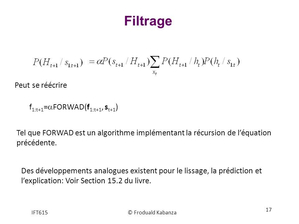 Filtrage IFT615© Froduald Kabanza 17 Peut se réécrire f 1:t+1 = FORWAD(f 1:t+1, s t+1 ) Tel que FORWAD est un algorithme implémentant la récursion de