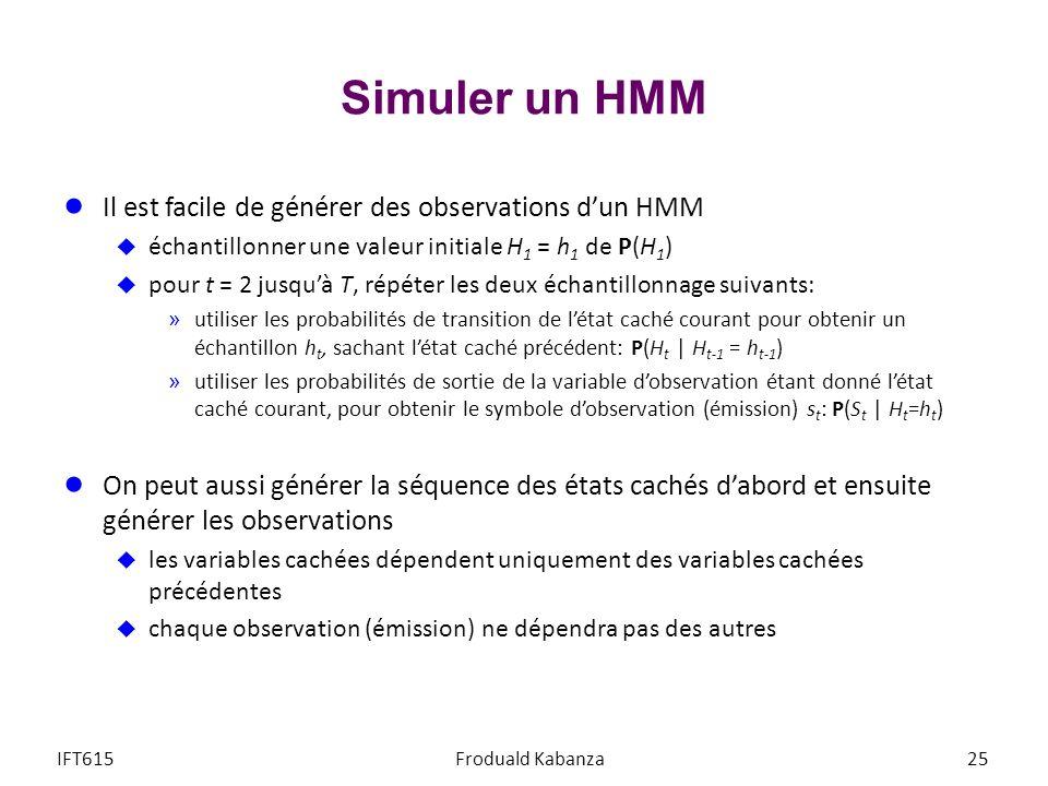 Simuler un HMM Il est facile de générer des observations dun HMM échantillonner une valeur initiale H 1 = h 1 de P(H 1 ) pour t = 2 jusquà T, répéter
