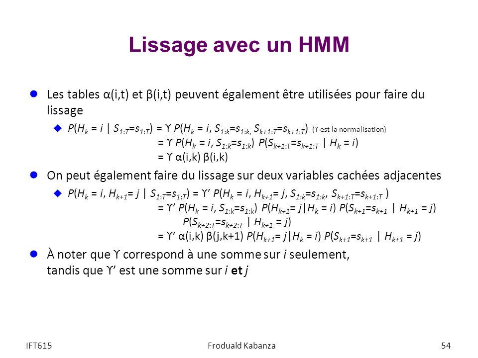 Lissage avec un HMM Les tables α(i,t) et β(i,t) peuvent également être utilisées pour faire du lissage P(H k = i | S 1:T =s 1:T ) = ϒ P(H k = i, S 1:k