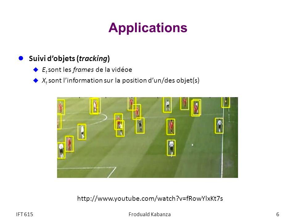 Applications Suivi dobjets (tracking) E t sont les frames de la vidéoe X t sont linformation sur la position dun/des objet(s) IFT 615Froduald Kabanza6