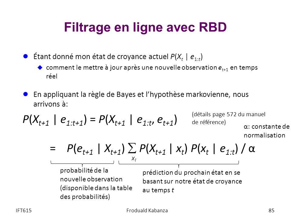 Filtrage en ligne avec RBD IFT615Froduald Kabanza85 Étant donné mon état de croyance actuel P(X t | e 1:t ) comment le mettre à jour après une nouvell