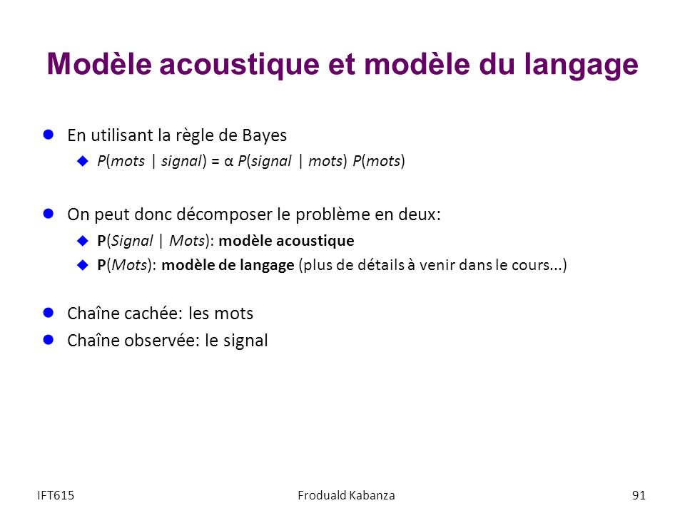 Modèle acoustique et modèle du langage En utilisant la règle de Bayes P(mots | signal) = α P(signal | mots) P(mots) On peut donc décomposer le problèm