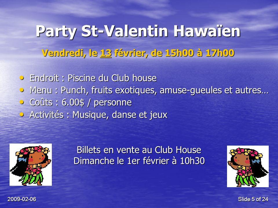 2009-02-06Slide 5 of 24 Party St-Valentin Hawaïen Endroit : Piscine du Club house Endroit : Piscine du Club house Menu : Punch, fruits exotiques, amuse-gueules et autres… Menu : Punch, fruits exotiques, amuse-gueules et autres… Coûts : 6.00$ / personne Coûts : 6.00$ / personne Activités : Musique, danse et jeux Activités : Musique, danse et jeux Billets en vente au Club House Dimanche le 1er février à 10h30 Vendredi, le 13 février, de 15h00 à 17h00