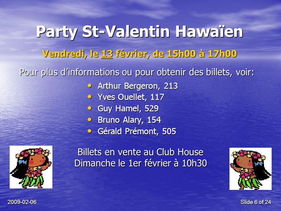 2009-02-06Slide 6 of 24 Party St-Valentin Hawaïen Billets en vente au Club House Dimanche le 1er février à 10h30 Vendredi, le 13 février, de 15h00 à 17h00 Arthur Bergeron, 213 Arthur Bergeron, 213 Yves Ouellet, 117 Yves Ouellet, 117 Guy Hamel, 529 Guy Hamel, 529 Bruno Alary, 154 Bruno Alary, 154 Gérald Prémont, 505 Gérald Prémont, 505 Pour plus dinformations ou pour obtenir des billets, voir: