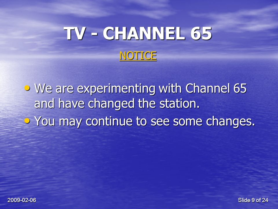 2009-02-06Slide 9 of 24 TV - CHANNEL 65 NOTICE We are experimenting with Channel 65 and have changed the station.