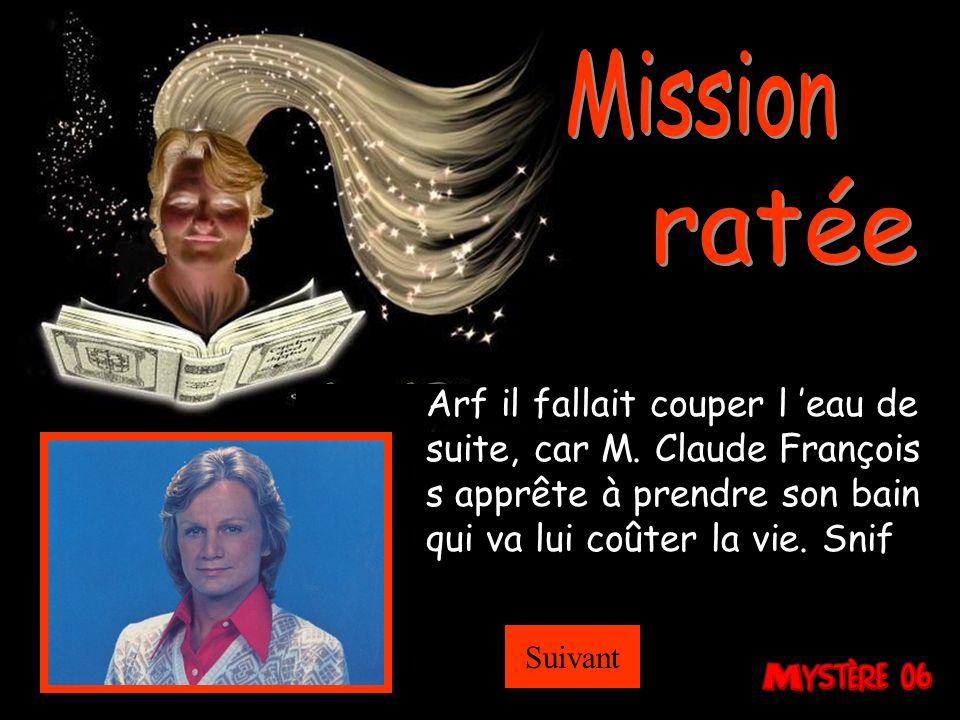 Bravo en coupant leau, M. Claude François ne peut pas prendre son bain, donc tu lui sauves la vie. Un conseil file vite, car tu vas te faire gronder p