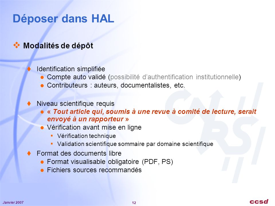 Janvier 2007 12 Déposer dans HAL Modalités de dépôt Identification simplifiée Compte auto validé (possibilité dauthentification institutionnelle) Contributeurs : auteurs, documentalistes, etc.