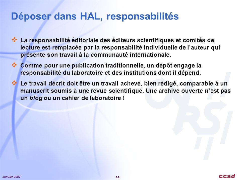 Janvier 2007 14 Déposer dans HAL, responsabilités La responsabilité éditoriale des éditeurs scientifiques et comités de lecture est remplacée par la responsabilité individuelle de lauteur qui présente son travail à la communauté internationale.