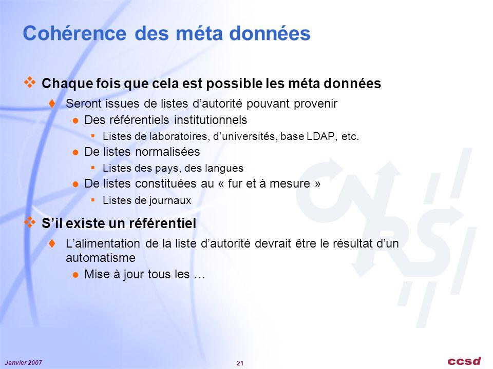 Janvier 2007 21 Cohérence des méta données Chaque fois que cela est possible les méta données Seront issues de listes dautorité pouvant provenir Des référentiels institutionnels Listes de laboratoires, duniversités, base LDAP, etc.