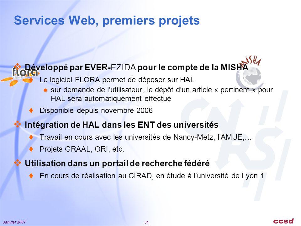 Janvier 2007 31 Services Web, premiers projets Développé par EVER-EZIDA pour le compte de la MISHA Le logiciel FLORA permet de déposer sur HAL sur demande de lutilisateur, le dépôt dun article « pertinent » pour HAL sera automatiquement effectué Disponible depuis novembre 2006 Intégration de HAL dans les ENT des universités Travail en cours avec les universités de Nancy-Metz, lAMUE,… Projets GRAAL, ORI, etc.