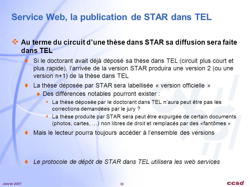 Janvier 2007 38 Service Web, la publication de STAR dans TEL Au terme du circuit dune thèse dans STAR sa diffusion sera faite dans TEL Si le doctorant avait déjà déposé sa thèse dans TEL (circuit plus court et plus rapide), larrivée de la version STAR produira une version 2 (ou une version n+1) de la thèse dans TEL La thèse déposée par STAR sera labellisée « version officielle » Des différences notables pourront exister : La thèse déposée par le doctorant dans TEL naura peut être pas les corrections demandées par le jury .