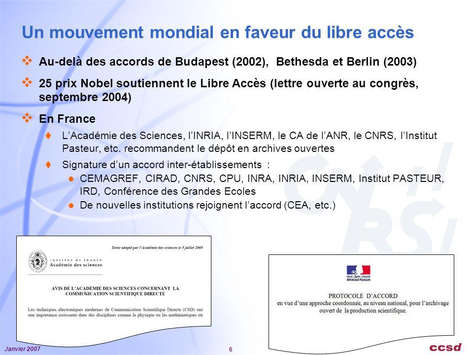 Janvier 2007 6 Un mouvement mondial en faveur du libre accès Au-delà des accords de Budapest (2002), Bethesda et Berlin (2003) 25 prix Nobel soutiennent le Libre Accès (lettre ouverte au congrès, septembre 2004) En France LAcadémie des Sciences, lINRIA, lINSERM, le CA de lANR, le CNRS, lInstitut Pasteur, etc.
