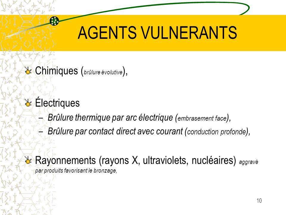 10 AGENTS VULNERANTS Chimiques ( brûlure évolutive ), Électriques – Brûlure thermique par arc électrique ( embrasement face ), – Brûlure par contact d