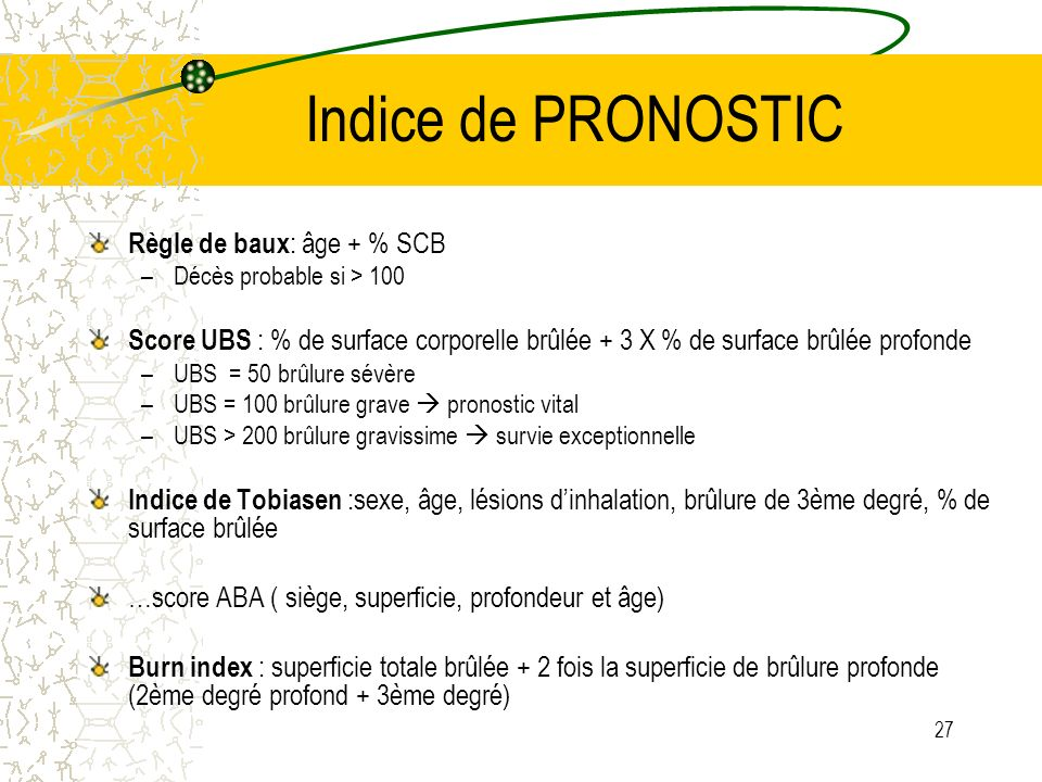 27 Indice de PRONOSTIC Règle de baux : âge + % SCB –Décès probable si > 100 Score UBS : % de surface corporelle brûlée + 3 X % de surface brûlée profo