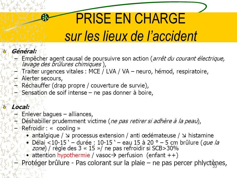 33 PRISE EN CHARGE sur les lieux de laccident Général: –Empêcher agent causal de poursuivre son action (arrêt du courant électrique, lavage des brûlur