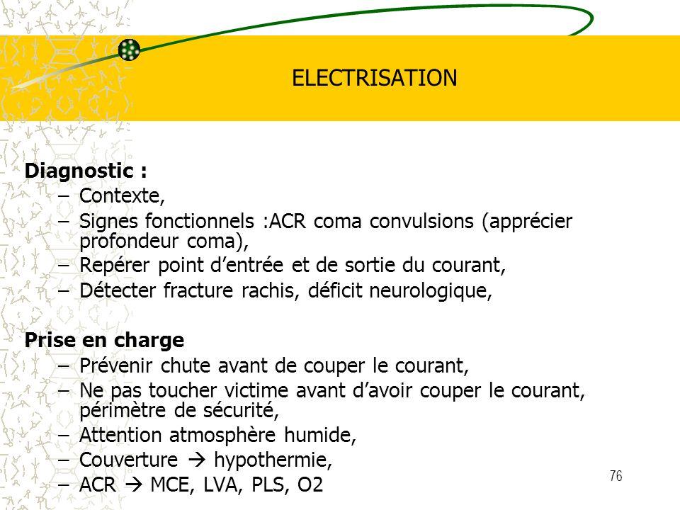 76 ELECTRISATION Diagnostic : –Contexte, –Signes fonctionnels :ACR coma convulsions (apprécier profondeur coma), –Repérer point dentrée et de sortie d