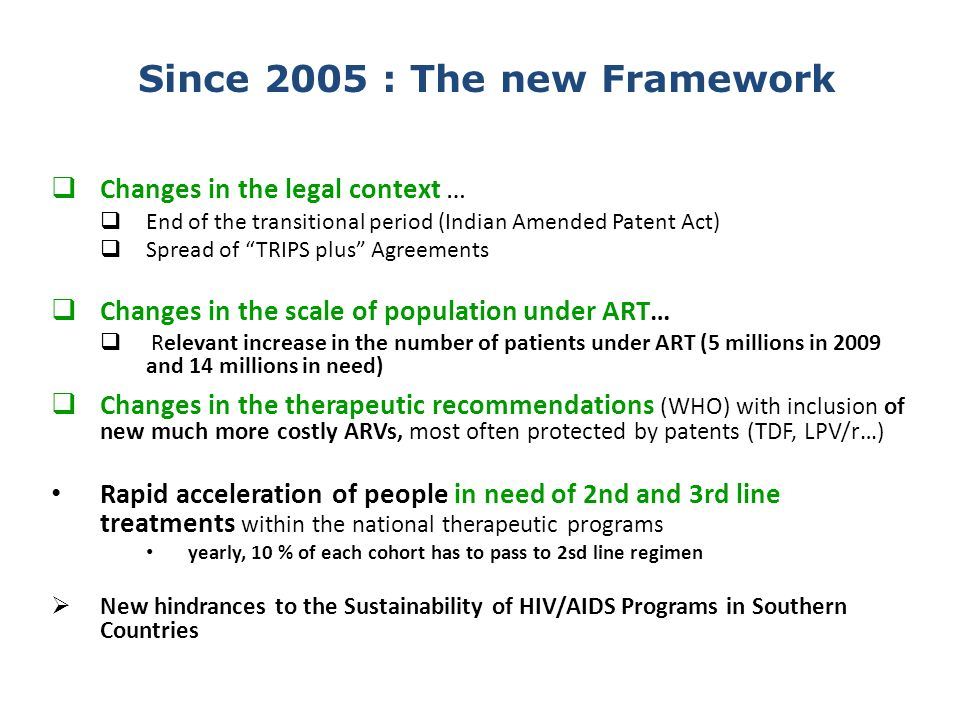 Changes in the legal context … End of the transitional period (Indian Amended Patent Act) Spread of TRIPS plus Agreements Changes in the scale of population under ART… Relevant increase in the number of patients under ART (5 millions in 2009 and 14 millions in need) Changes in the therapeutic recommendations (WHO) with inclusion of new much more costly ARVs, most often protected by patents (TDF, LPV/r…) Rapid acceleration of people in need of 2nd and 3rd line treatments within the national therapeutic programs yearly, 10 % of each cohort has to pass to 2sd line regimen New hindrances to the Sustainability of HIV/AIDS Programs in Southern Countries Since 2005 : The new Framework