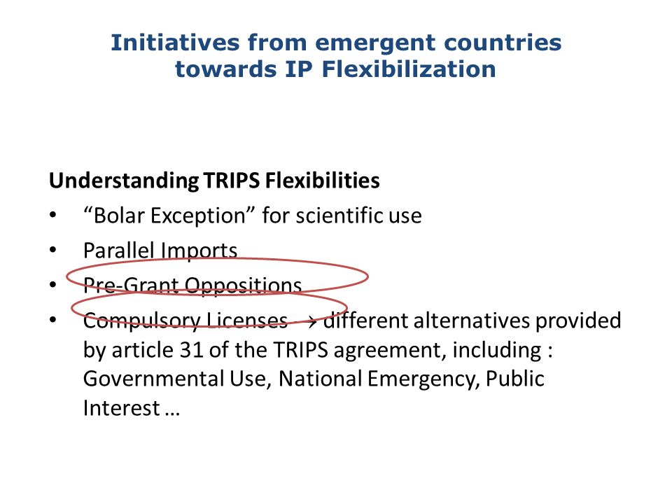 Understanding TRIPS Flexibilities Bolar Exception for scientific use Parallel Imports Pre-Grant Oppositions Compulsory Licenses different alternatives provided by article 31 of the TRIPS agreement, including : Governmental Use, National Emergency, Public Interest … Initiatives from emergent countries towards IP Flexibilization