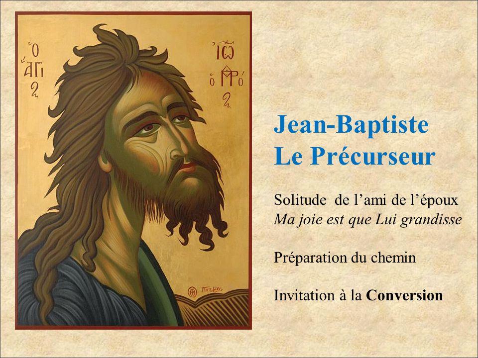 Jean-Baptiste Le Précurseur Solitude de lami de lépoux Ma joie est que Lui grandisse Préparation du chemin Invitation à la Conversion
