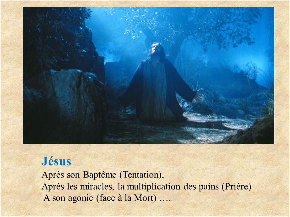 Jésus Après son Baptême (Tentation), Après les miracles, la multiplication des pains (Prière) A son agonie (face à la Mort) ….