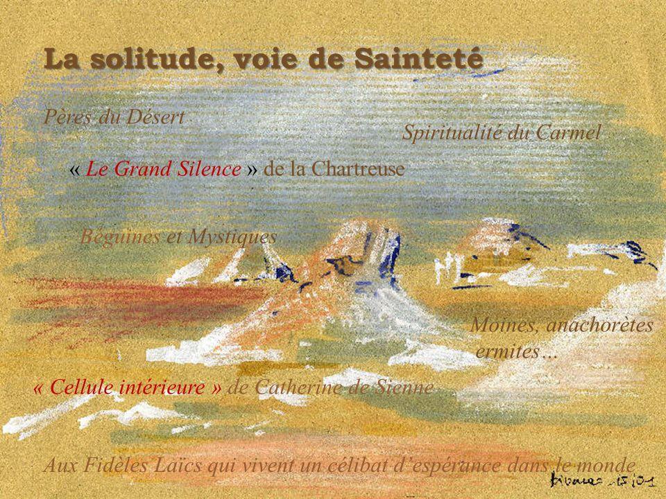 La solitude, voie de Sainteté Pères du Désert Spiritualité du Carmel « Cellule intérieure » de Catherine de Sienne « Le Grand Silence » de la Chartreu