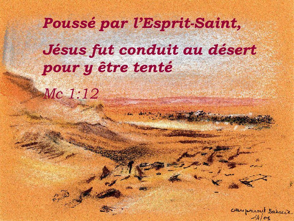 Poussé par lEsprit-Saint, Jésus fut conduit au désert pour y être tenté Mc 1:12.