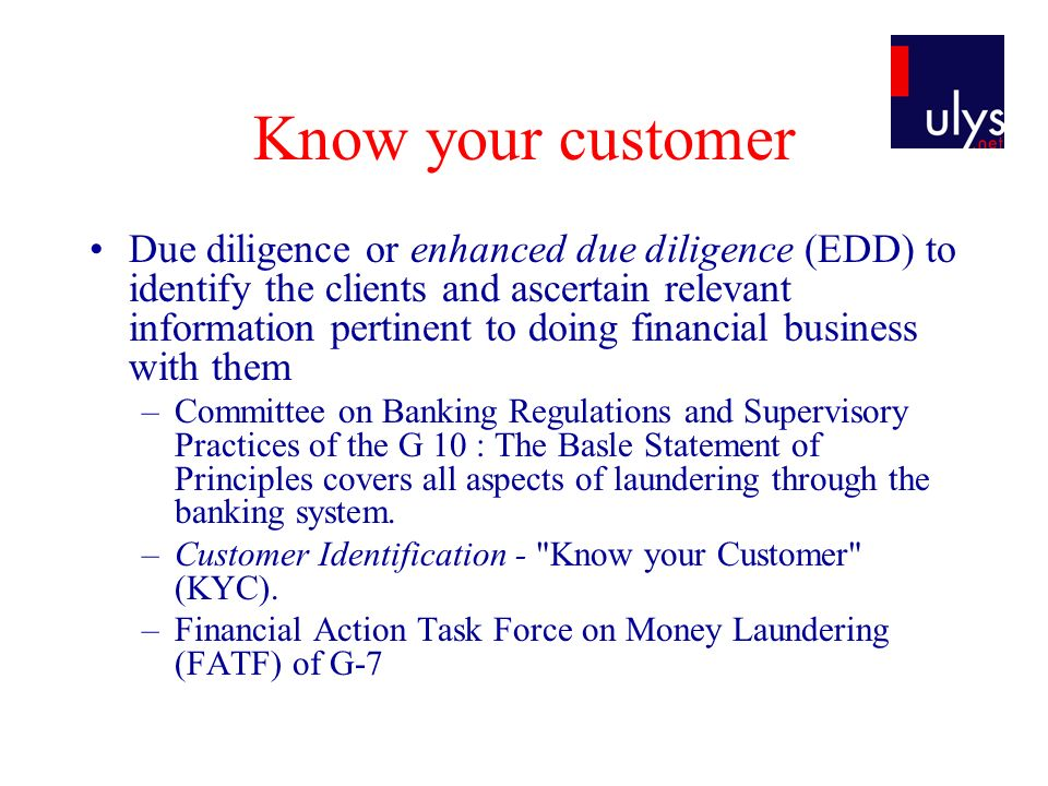 Know your customer Due diligence or enhanced due diligence (EDD) to identify the clients and ascertain relevant information pertinent to doing financial business with them –Committee on Banking Regulations and Supervisory Practices of the G 10 : The Basle Statement of Principles covers all aspects of laundering through the banking system.