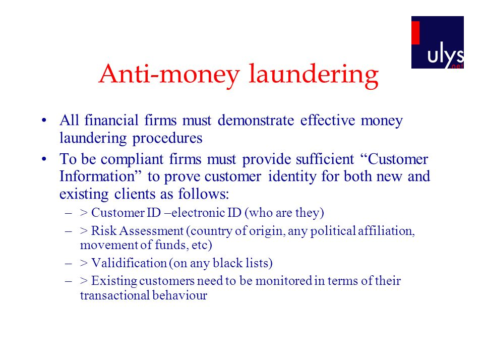 Anti-money laundering All financial firms must demonstrate effective money laundering procedures To be compliant firms must provide sufficient Customer Information to prove customer identity for both new and existing clients as follows: –> Customer ID –electronic ID (who are they) –> Risk Assessment (country of origin, any political affiliation, movement of funds, etc) –> Validification (on any black lists) –> Existing customers need to be monitored in terms of their transactional behaviour