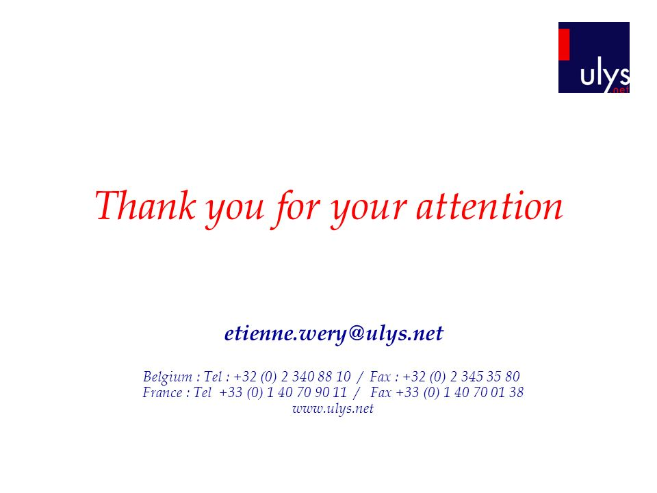 Thank you for your attention etienne.wery@ulys.net Belgium : Tel : +32 (0) 2 340 88 10 / Fax : +32 (0) 2 345 35 80 France : Tel +33 (0) 1 40 70 90 11 / Fax +33 (0) 1 40 70 01 38 www.ulys.net