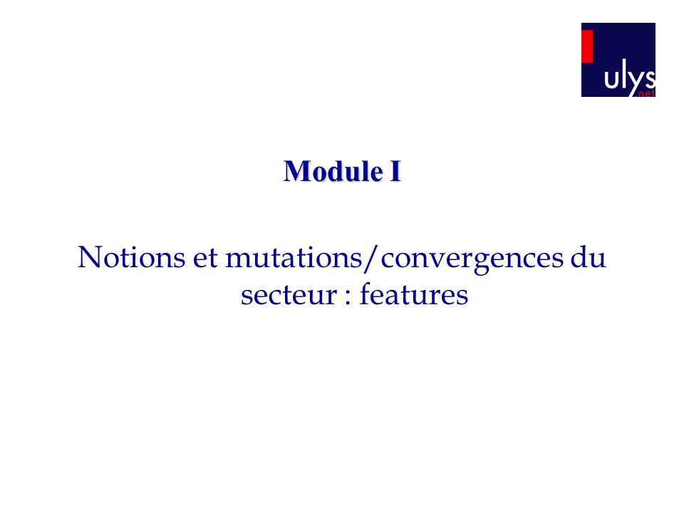 Module I Notions et mutations/convergences du secteur : features