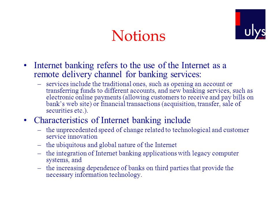 Notions Internet banking refers to the use of the Internet as a remote delivery channel for banking services: –services include the traditional ones, such as opening an account or transferring funds to different accounts, and new banking services, such as electronic online payments (allowing customers to receive and pay bills on banks web site) or financial transactions (acquisition, transfer, sale of securities etc.).