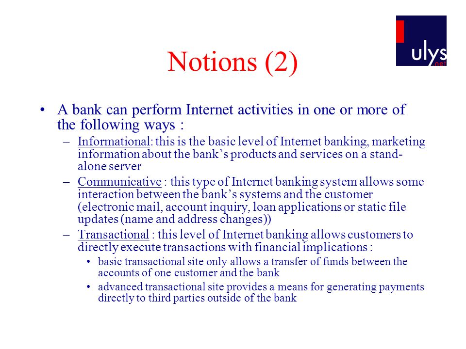 Notions (2) A bank can perform Internet activities in one or more of the following ways : –Informational: this is the basic level of Internet banking, marketing information about the banks products and services on a stand- alone server –Communicative : this type of Internet banking system allows some interaction between the banks systems and the customer (electronic mail, account inquiry, loan applications or static file updates (name and address changes)) –Transactional : this level of Internet banking allows customers to directly execute transactions with financial implications : basic transactional site only allows a transfer of funds between the accounts of one customer and the bank advanced transactional site provides a means for generating payments directly to third parties outside of the bank