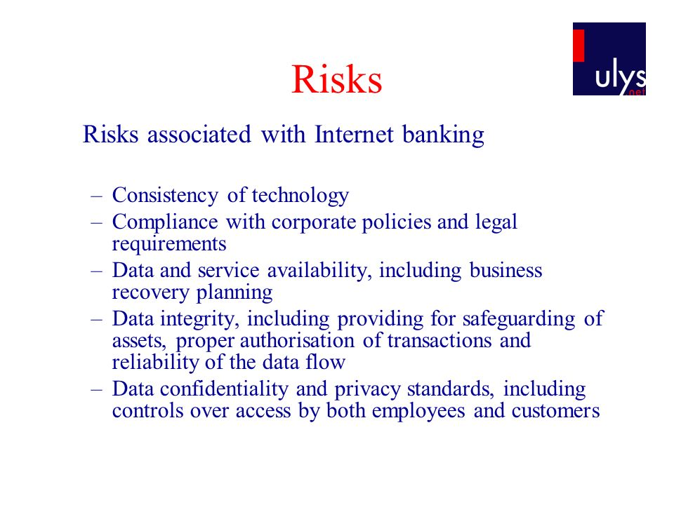 Risks (2) Security risks associated with Internet banking –Customer security practices / Authentication of customers –Nonrepudiation and accountability of transactions –Segregation of duties –Authorisation controls within systems, databases and applications –Internal or external fraud (See module III) –Data integrity of transactions, databases and records –Audit trails for transactions –Confidentiality of data during transmission –Third-party security risk