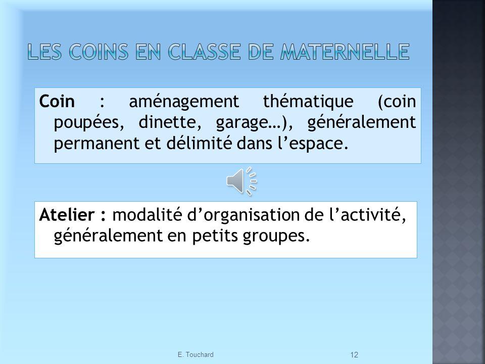 Coin : aménagement thématique (coin poupées, dinette, garage…), généralement permanent et délimité dans lespace. E. Touchard 12 Atelier : modalité dor