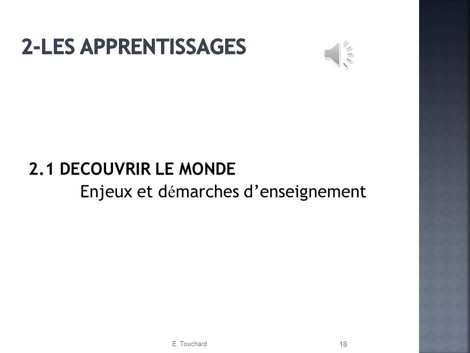 2.1 DECOUVRIR LE MONDE Enjeux et d é marches denseignement E. Touchard 18