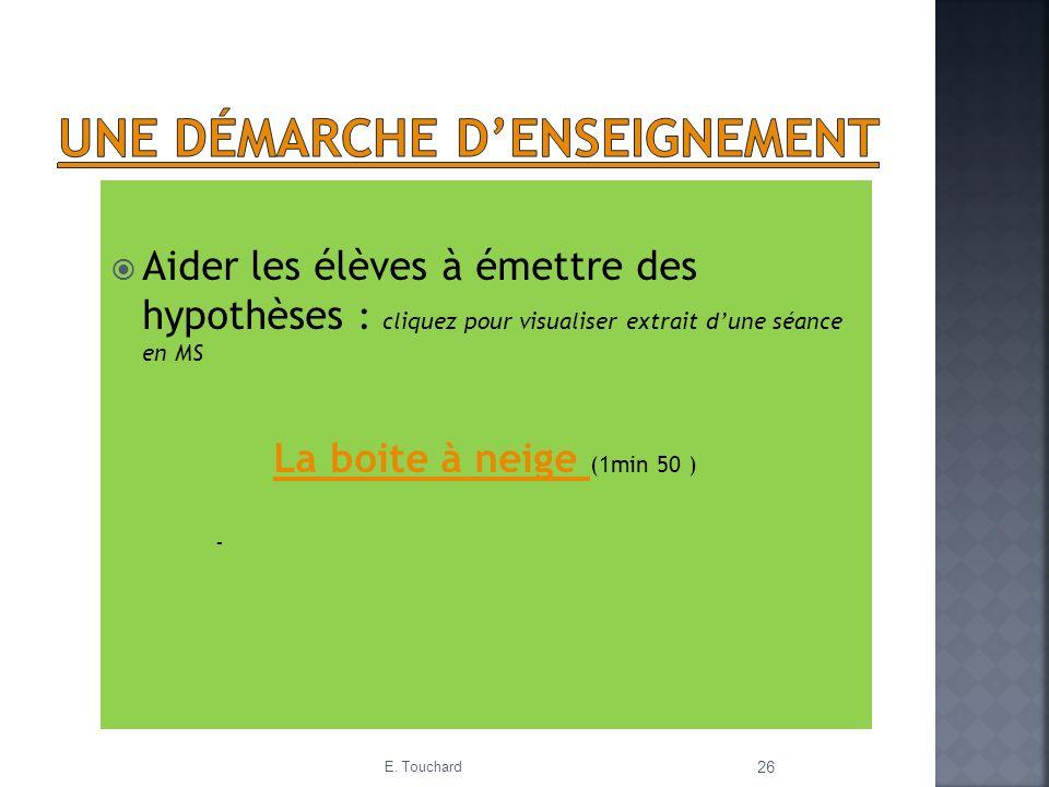 E. Touchard 26 Aider les élèves à émettre des hypothèses : cliquez pour visualiser extrait dune séance en MS La boite à neige La boite à neige (1min 5