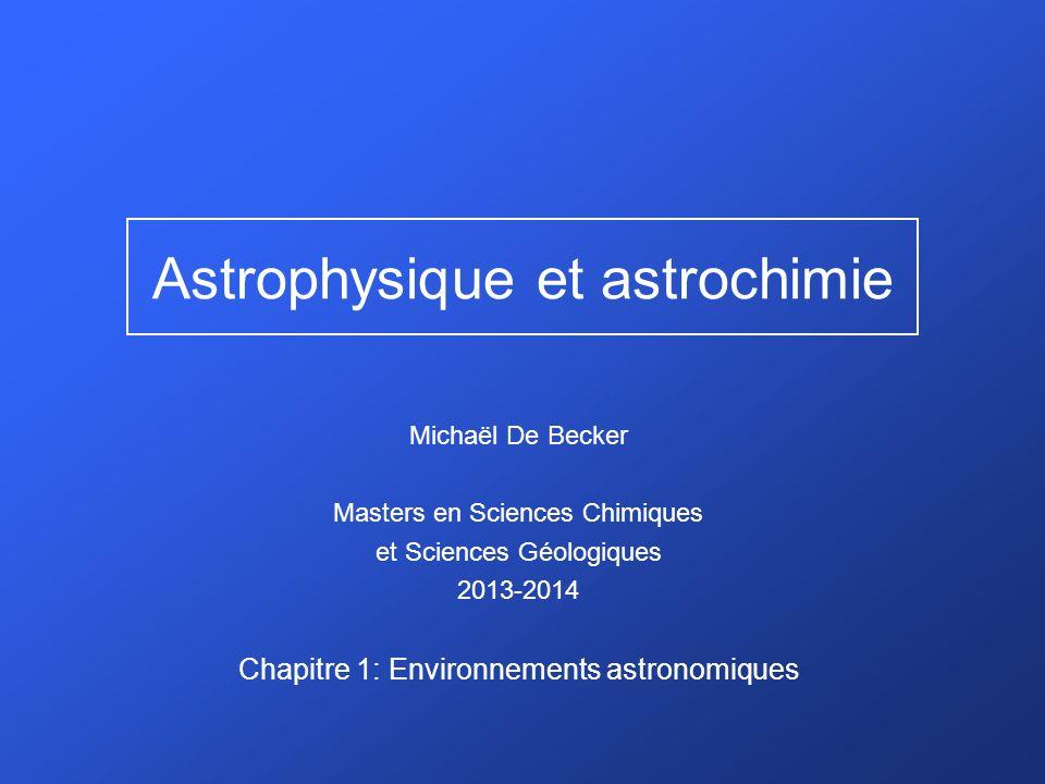 Astrophysique et astrochimie Michaël De Becker Masters en Sciences Chimiques et Sciences Géologiques 2013-2014 Chapitre 1: Environnements astronomiques