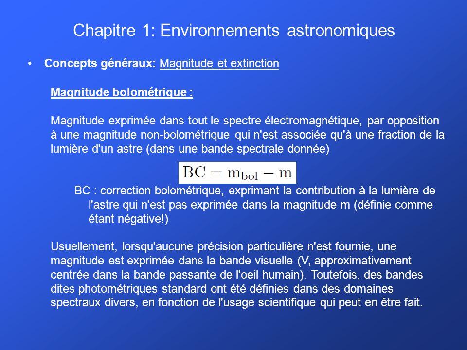 Chapitre 1: Environnements astronomiques Concepts généraux: Magnitude et extinction Magnitude bolométrique : Magnitude exprimée dans tout le spectre électromagnétique, par opposition à une magnitude non-bolométrique qui n est associée qu à une fraction de la lumière d un astre (dans une bande spectrale donnée) BC : correction bolométrique, exprimant la contribution à la lumière de l astre qui n est pas exprimée dans la magnitude m (définie comme étant négative!) Usuellement, lorsqu aucune précision particulière n est fournie, une magnitude est exprimée dans la bande visuelle (V, approximativement centrée dans la bande passante de l oeil humain).